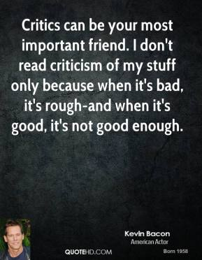 Kevin Bacon - Critics can be your most important friend. I don't read criticism of my stuff only because when it's bad, it's rough-and when it's good, it's not good enough.