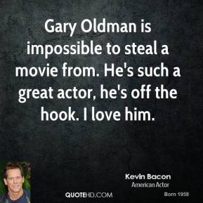 Kevin Bacon - Gary Oldman is impossible to steal a movie from. He's such a great actor, he's off the hook. I love him.
