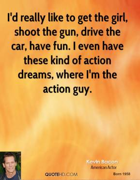 Kevin Bacon - I'd really like to get the girl, shoot the gun, drive the car, have fun. I even have these kind of action dreams, where I'm the action guy.
