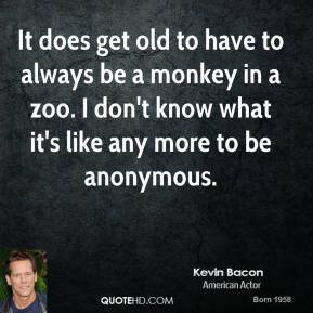 Kevin Bacon - It does get old to have to always be a monkey in a zoo. I don't know what it's like any more to be anonymous.