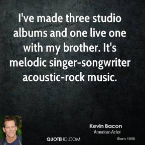 Kevin Bacon - I've made three studio albums and one live one with my brother. It's melodic singer-songwriter acoustic-rock music.