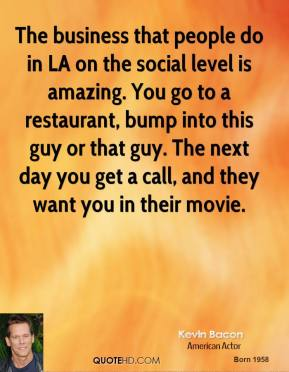 Kevin Bacon - The business that people do in LA on the social level is amazing. You go to a restaurant, bump into this guy or that guy. The next day you get a call, and they want you in their movie.