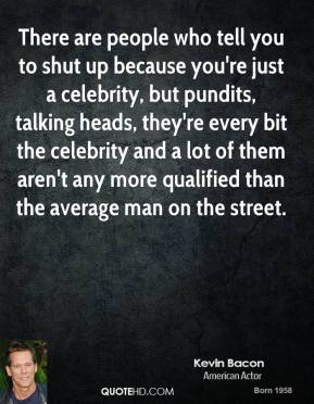 Kevin Bacon - There are people who tell you to shut up because you're just a celebrity, but pundits, talking heads, they're every bit the celebrity and a lot of them aren't any more qualified than the average man on the street.