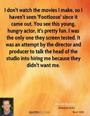 Kevin Bacon - I don't watch the movies I make, so I haven't seen 'Footloose' since it came out. You see this young, hungry actor, it's pretty fun. I was the only one they screen tested. It was an attempt by the director and producer to talk the head of the studio into hiring me because they didn't want me.