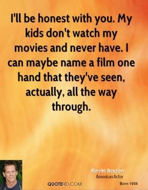 Kevin Bacon - I'll be honest with you. My kids don't watch my movies and never have. I can maybe name a film one hand that they've seen, actually, all the way through.