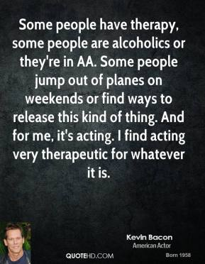 Kevin Bacon - Some people have therapy, some people are alcoholics or they're in AA. Some people jump out of planes on weekends or find ways to release this kind of thing. And for me, it's acting. I find acting very therapeutic for whatever it is.