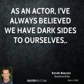 Kevin Bacon  - As an actor, I've always believed we have dark sides to ourselves.