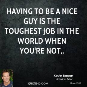 Kevin Bacon  - Having to be a nice guy is the toughest job in the world when you're not.
