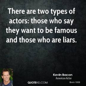 Kevin Bacon  - There are two types of actors: those who say they want to be famous and those who are liars.