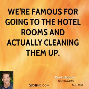 Kevin Bacon  - We're famous for going to the hotel rooms and actually cleaning them up.