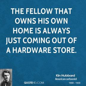 Kin Hubbard - The fellow that owns his own home is always just coming out of a hardware store.