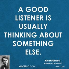 A good listener is usually thinking about something else.
