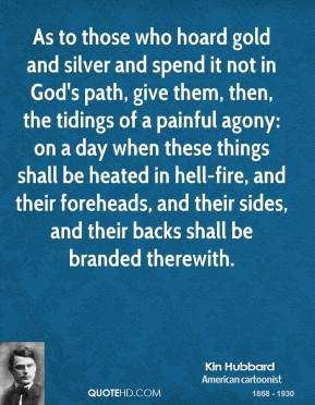 As to those who hoard gold and silver and spend it not in God's path, give them, then, the tidings of a painful agony: on a day when these things shall be heated in hell-fire, and their foreheads, and their sides, and their backs shall be branded therewith.