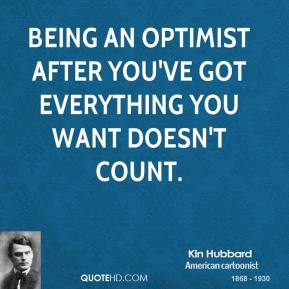 Kin Hubbard - Being an optimist after you've got everything you want doesn't count.