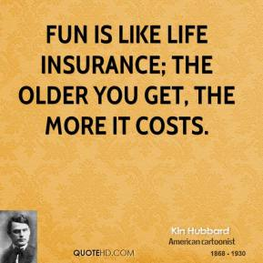 Kin Hubbard - Fun is like life insurance; the older you get, the more it costs.