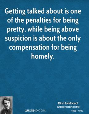 Kin Hubbard - Getting talked about is one of the penalties for being pretty, while being above suspicion is about the only compensation for being homely.