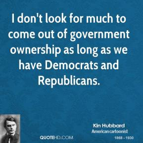 I don't look for much to come out of government ownership as long as we have Democrats and Republicans.