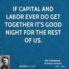 If capital and labor ever do get together it's good night for the rest of us.