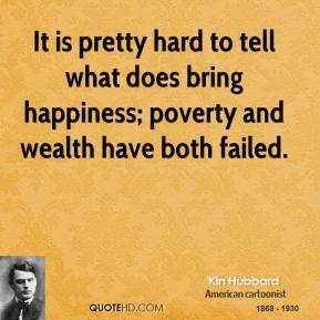 It is pretty hard to tell what does bring happiness; poverty and wealth have both failed.
