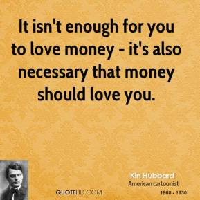 Kin Hubbard - It isn't enough for you to love money - it's also necessary that money should love you.