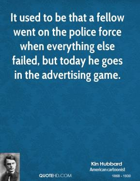 Kin Hubbard - It used to be that a fellow went on the police force when everything else failed, but today he goes in the advertising game.