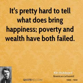 Kin Hubbard - It's pretty hard to tell what does bring happiness; poverty and wealth have both failed.