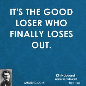 Kin Hubbard - It's the good loser who finally loses out.