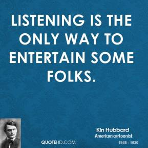 Kin Hubbard - Listening is the only way to entertain some folks.