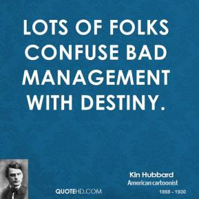 Kin Hubbard - Lots of folks confuse bad management with destiny.