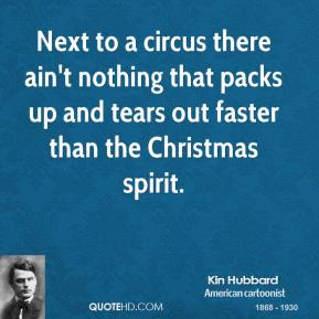 Kin Hubbard - Next to a circus there ain't nothing that packs up and tears out faster than the Christmas spirit.