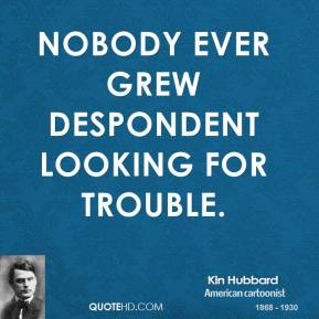 Kin Hubbard - Nobody ever grew despondent looking for trouble.