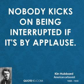 Kin Hubbard - Nobody kicks on being interrupted if it's by applause.