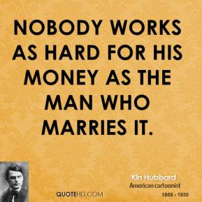 Kin Hubbard - Nobody works as hard for his money as the man who marries it.
