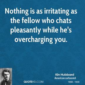 Kin Hubbard - Nothing is as irritating as the fellow who chats pleasantly while he's overcharging you.