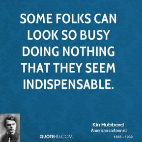 Kin Hubbard - Some folks can look so busy doing nothing that they seem indispensable.