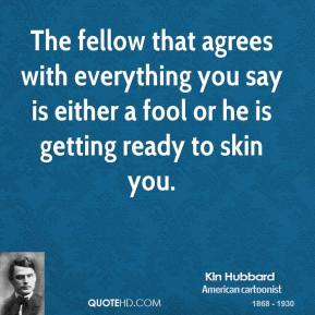 Kin Hubbard - The fellow that agrees with everything you say is either a fool or he is getting ready to skin you.