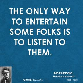 Kin Hubbard - The only way to entertain some folks is to listen to them.