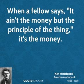 """Kin Hubbard - When a fellow says, """"It ain't the money but the principle of the thing,"""" it's the money."""