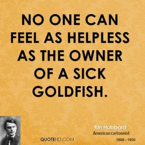No one can feel as helpless as the owner of a sick goldfish.