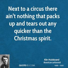 Kin Hubbard  - Next to a circus there ain't nothing that packs up and tears out any quicker than the Christmas spirit.