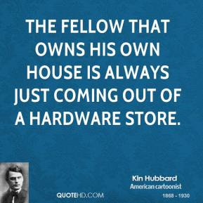 Kin Hubbard  - The fellow that owns his own house is always just coming out of a hardware store.