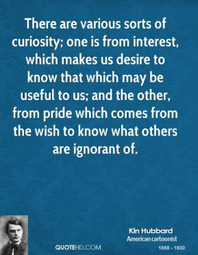 Kin Hubbard  - There are various sorts of curiosity; one is from interest, which makes us desire to know that which may be useful to us; and the other, from pride which comes from the wish to know what others are ignorant of.