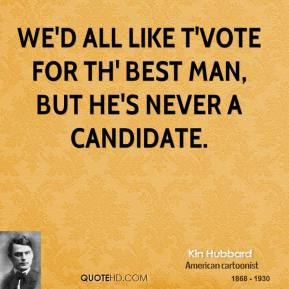Kin Hubbard  - We'd all like t'vote for th' best man, but he's never a candidate.
