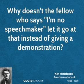 """Kin Hubbard  - Why doesn't the fellow who says """"I'm no speechmaker"""" let it go at that instead of giving a demonstration?"""