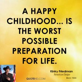 A happy childhood... is the worst possible preparation for life.