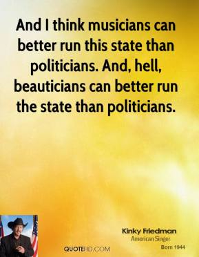 Kinky Friedman - And I think musicians can better run this state than politicians. And, hell, beauticians can better run the state than politicians.