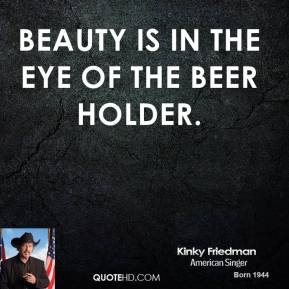 Beauty is in the eye of the beer holder.