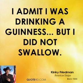 I admit I was drinking a Guinness... but I did not swallow.