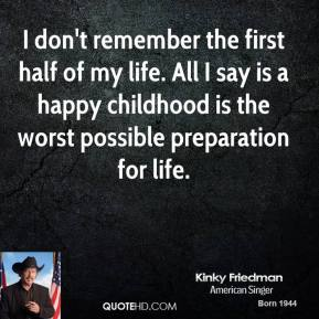 I don't remember the first half of my life. All I say is a happy childhood is the worst possible preparation for life.