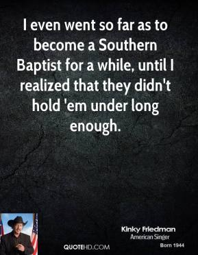 I even went so far as to become a Southern Baptist for a while, until I realized that they didn't hold 'em under long enough.